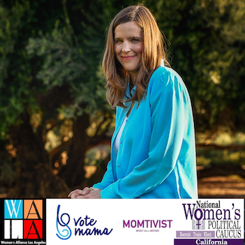 Loraine is endorsed by pro-choice organizations: National Women's Political Caucus, Women's Alliance Los Angeles, vote mama, MOMTIVIST